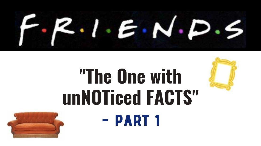 "F.R.I.E.N.D.S – ""The One with the Unnoticed Facts – Part 1"""