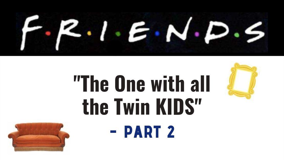 "F.R.I.E.N.D.S – ""The One with all the Twin KIDS"""